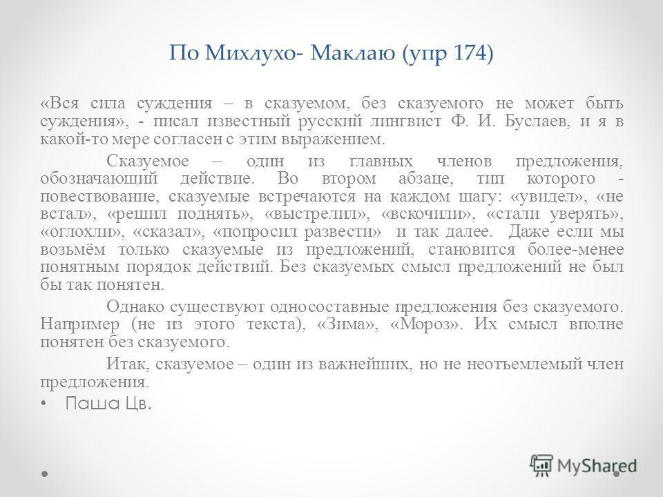 По Михлухо- Маклаю (упр 174) «Вся сила суждения – в сказуемом, без сказуемого не может быть суждения», - писал известный русский лингвист Ф. И. Буслаев, и я в какой-то мере согласен с этим выражением. Сказуемое – один из главных членов предложения, о