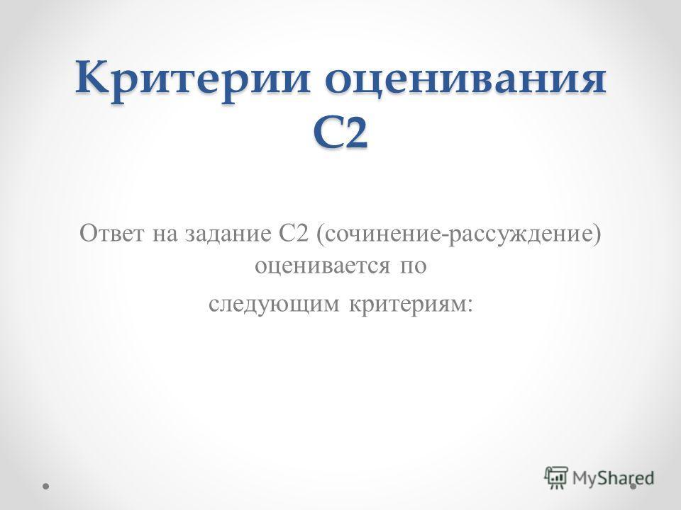 Критерии оценивания С2 Ответ на задание С2 (сочинение-рассуждение) оценивается по следующим критериям: