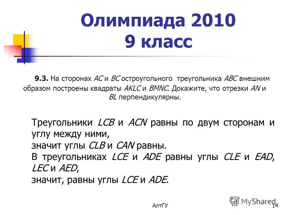 АлтГУ14 Олимпиада 2010 9 класс 9.3. На сторонах AC и BC остроугольного треугольника ABC внешним образом построены квадраты AKLC и BMNC. Докажите, что отрезки AN и BL перпендикулярны. Треугольники LCB и ACN равны по двум сторонам и углу между ними, зн