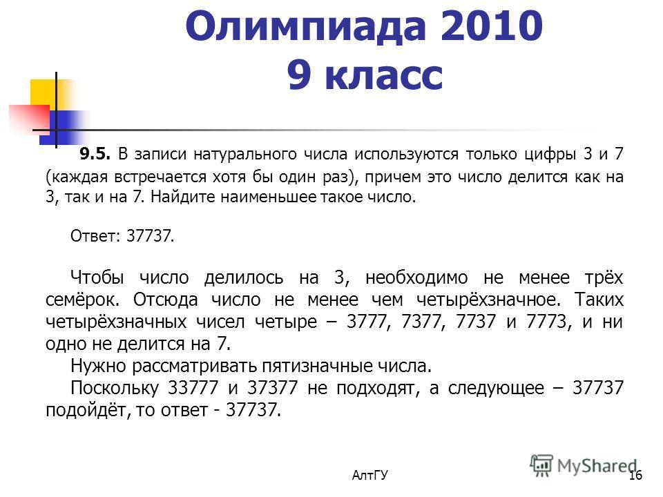 АлтГУ16 Олимпиада 2010 9 класс 9.5. В записи натурального числа используются только цифры 3 и 7 (каждая встречается хотя бы один раз), причем это число делится как на 3, так и на 7. Найдите наименьшее такое число. Ответ: 37737. Чтобы число делилось н