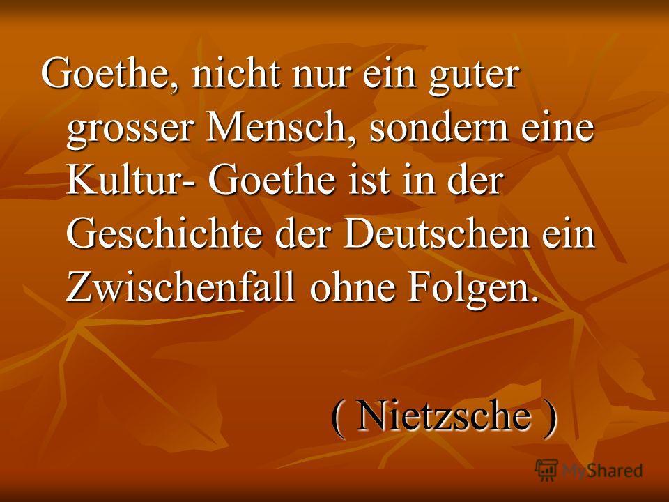 Goethe, nicht nur ein guter grosser Mensch, sondern eine Kultur- Goethe ist in der Geschichte der Deutschen ein Zwischenfall ohne Folgen. ( Nietzsche ) ( Nietzsche )