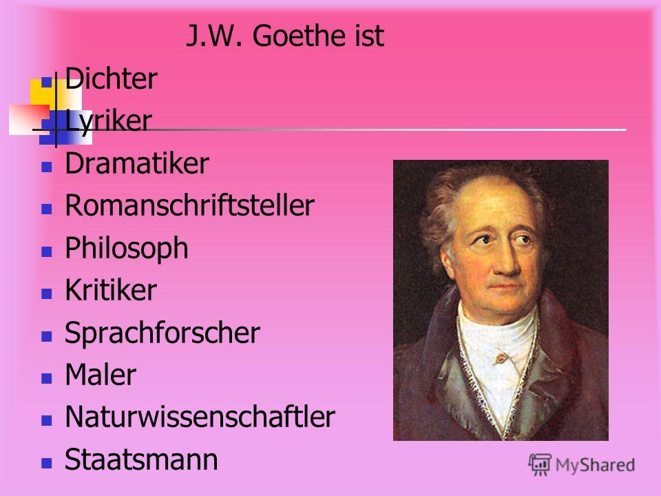 J.W. Goethe ist Dichter Lyriker Dramatiker Romanschriftsteller Philosoph Kritiker Sprachforscher Maler Naturwissenschaftler Staatsmann