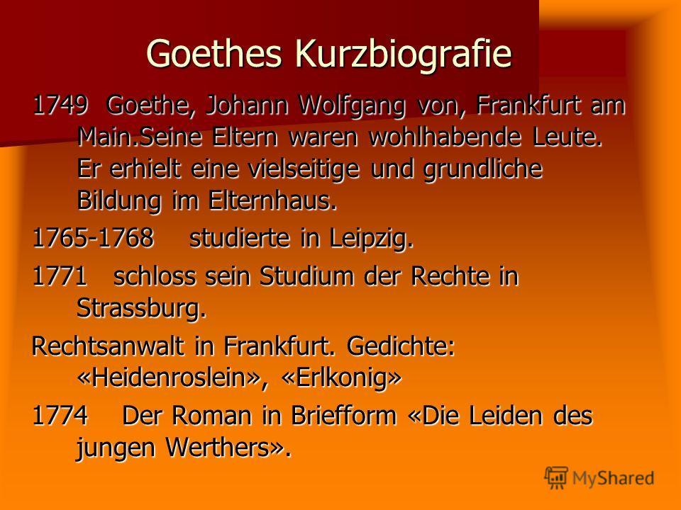 Goethes Kurzbiografie 1749 Goethe, Johann Wolfgang von, Frankfurt am Main.Seine Eltern waren wohlhabende Leute. Er erhielt eine vielseitige und grundliche Bildung im Elternhaus. 1765-1768 studierte in Leipzig. 1771 schloss sein Studium der Rechte in