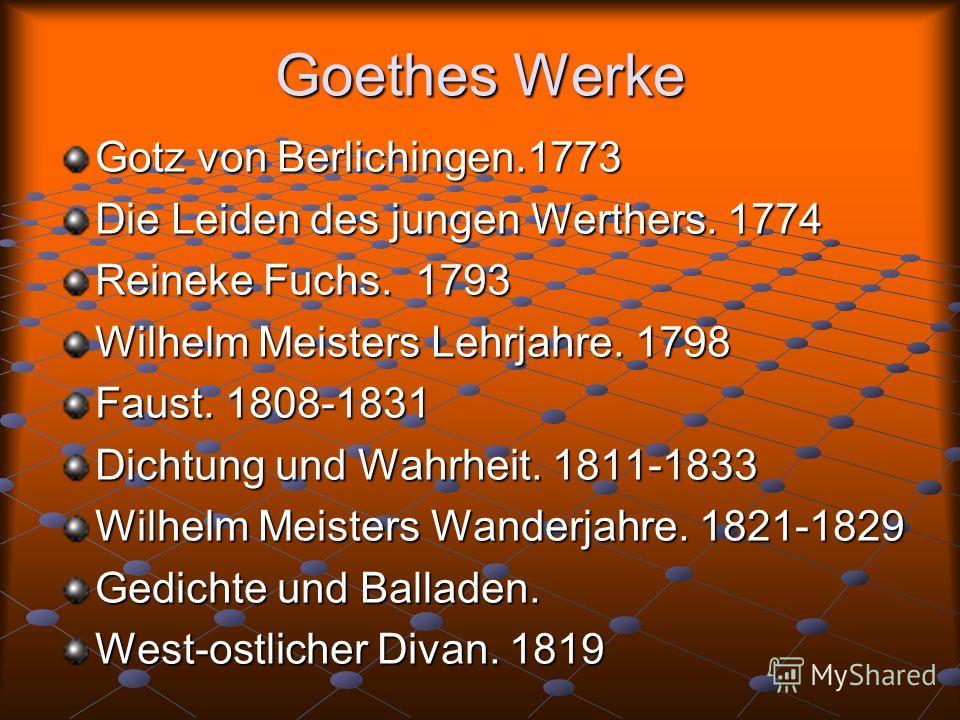 Goethes Werke Gotz von Berlichingen.1773 Die Leiden des jungen Werthers. 1774 Reineke Fuchs. 1793 Wilhelm Meisters Lehrjahre. 1798 Faust. 1808-1831 Dichtung und Wahrheit. 1811-1833 Wilhelm Meisters Wanderjahre. 1821-1829 Gedichte und Balladen. West-o