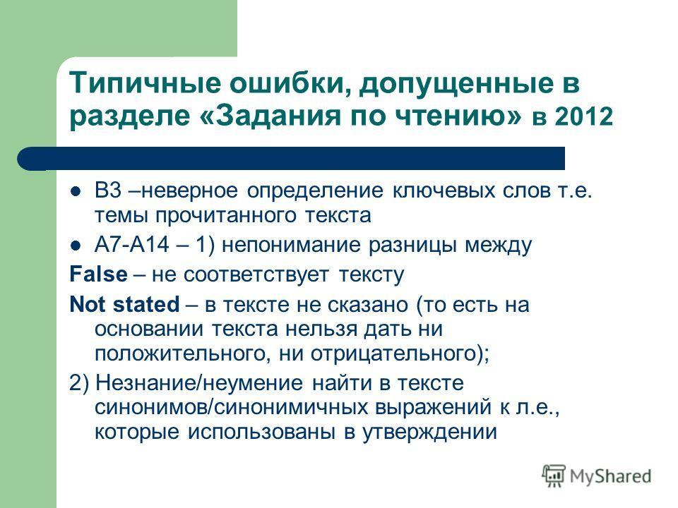 Типичные ошибки, допущенные в разделе «Задания по чтению» в 2012 В3 –неверное определение ключевых слов т.е. темы прочитанного текста А7-А14 – 1) непонимание разницы между False – не соответствует тексту Not stated – в тексте не сказано (то есть на о