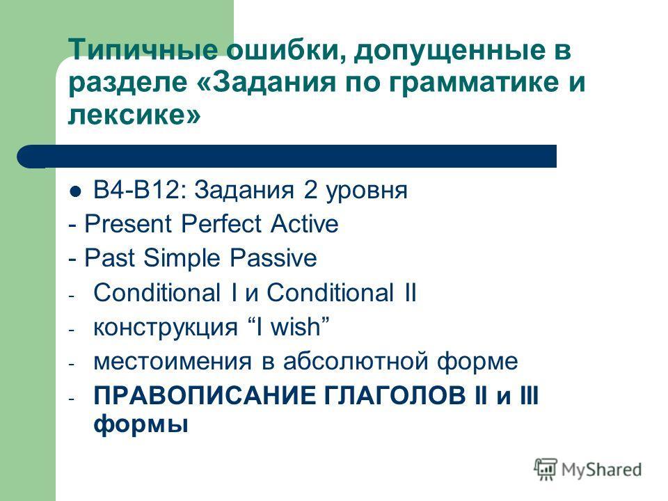 Типичные ошибки, допущенные в разделе «Задания по грамматике и лексике» В4-В12: Задания 2 уровня - Present Perfect Active - Past Simple Passive - Conditional I и Conditional II - конструкция I wish - местоимения в абсолютной форме - ПРАВОПИСАНИЕ ГЛАГ