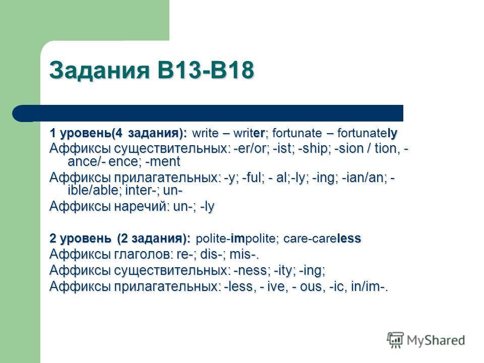 Задания В13-В18 1 уровень(4 задания): write – writer; fortunate – fortunately Аффиксы существительных: -er/or; -ist; -ship; -sion / tion, - ance/- ence; -ment Аффиксы прилагательных: -y; -ful; - al;-ly; -ing; -ian/an; - ible/able; inter-; un- Аффиксы