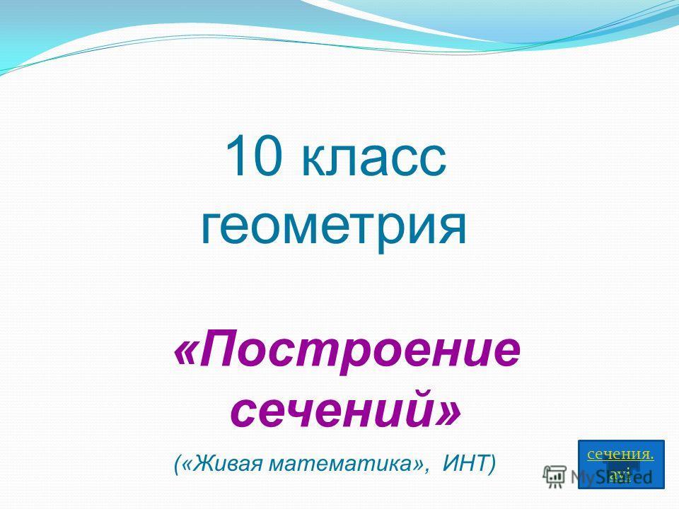 10 класс геометрия «Построение сечений» сечения. avi («Живая математика», ИНТ)