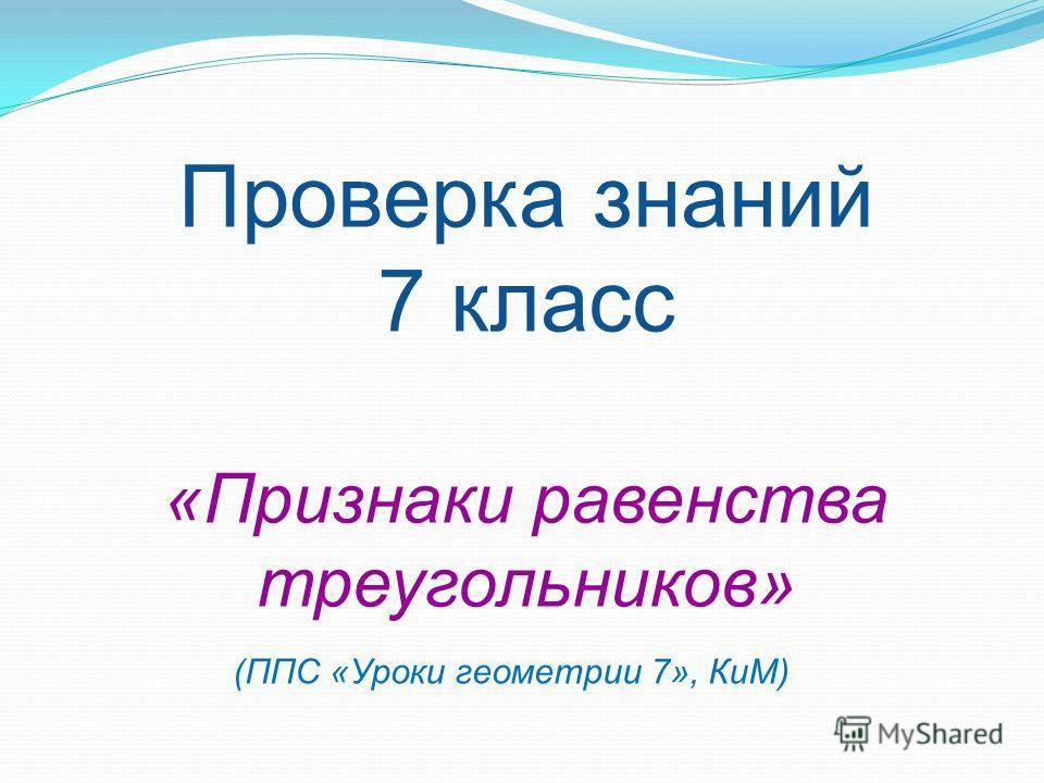 Проверка знаний 7 класс «Признаки равенства треугольников» (ППС «Уроки геометрии 7», КиМ)