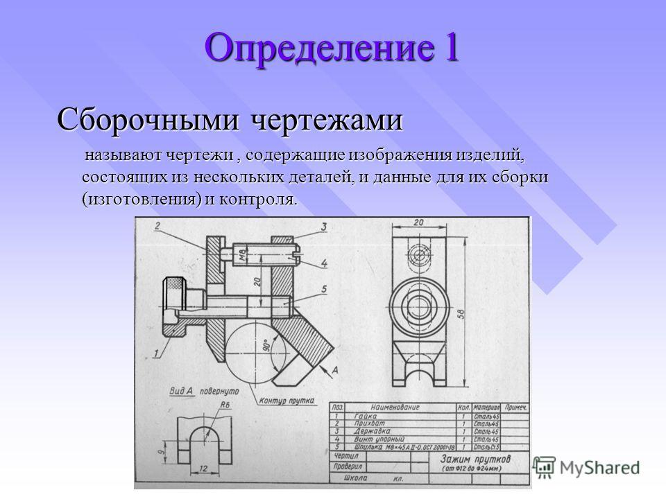 Определение 1 Сборочными чертежами называют чертежи, содержащие изображения изделий, состоящих из нескольких деталей, и данные для их сборки (изготовления) и контроля. называют чертежи, содержащие изображения изделий, состоящих из нескольких деталей,