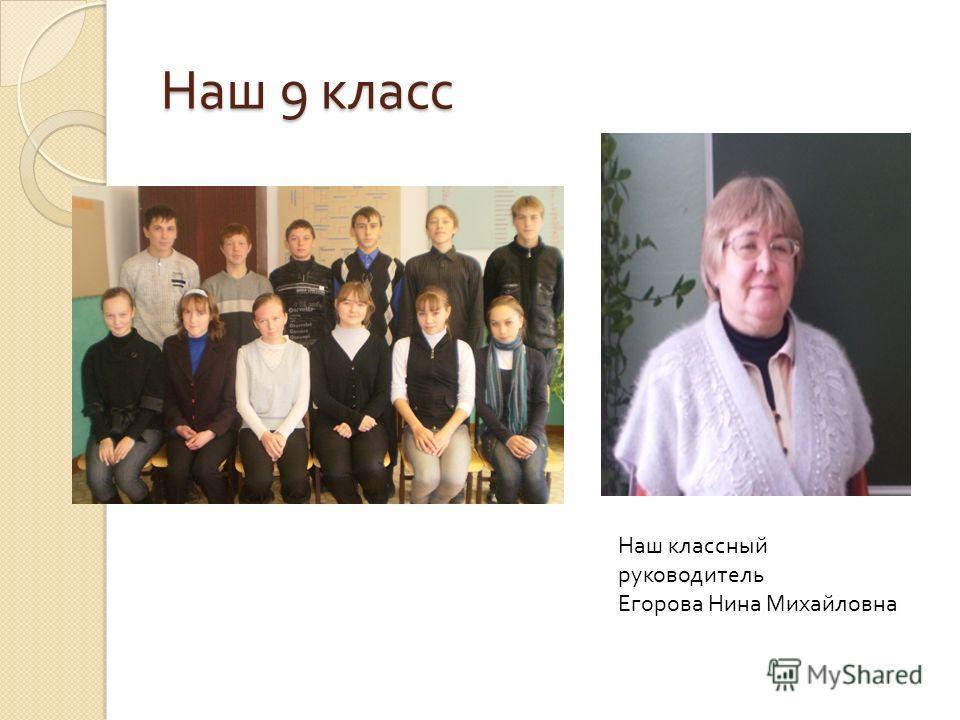 Наш 9 класс Наш классный руководитель Егорова Нина Михайловна