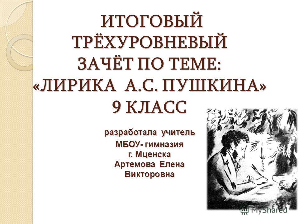 ИТОГОВЫЙ ТРЁХУРОВНЕВЫЙ ЗАЧЁТ ПО ТЕМЕ: «ЛИРИКА А.С. ПУШКИНА» 9 КЛАСС разработала учитель МБОУ- гимназия г. Мценска Артемова Елена Викторовна ИТОГОВЫЙ ТРЁХУРОВНЕВЫЙ ЗАЧЁТ ПО ТЕМЕ: «ЛИРИКА А.С. ПУШКИНА» 9 КЛАСС разработала учитель МБОУ- гимназия г. Мцен
