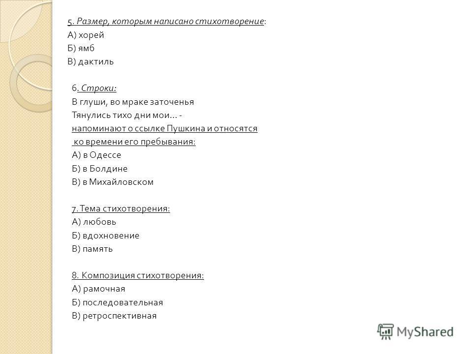 5. Размер, которым написано стихотворение : А ) хорей Б ) ямб В ) дактиль 6. Строки : В глуши, во мраке заточенья Тянулись тихо дни мои … - напоминают о ссылке Пушкина и относятся ко времени его пребывания : А ) в Одессе Б ) в Болдине В ) в Михайловс