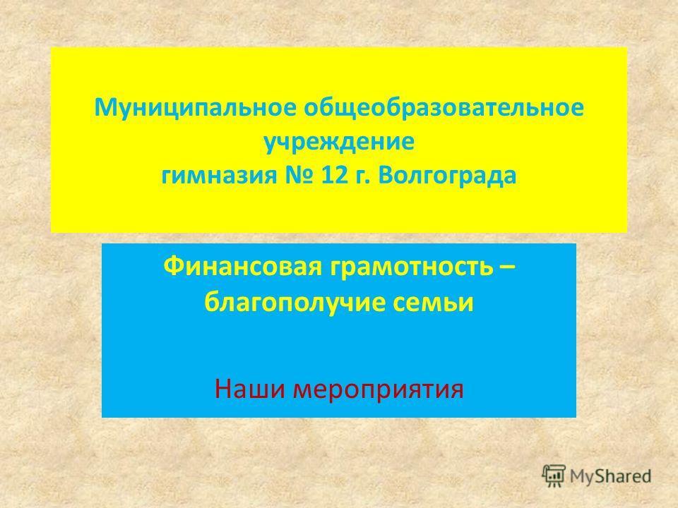 Муниципальное общеобразовательное учреждение гимназия 12 г. Волгограда Финансовая грамотность – благополучие семьи Наши мероприятия