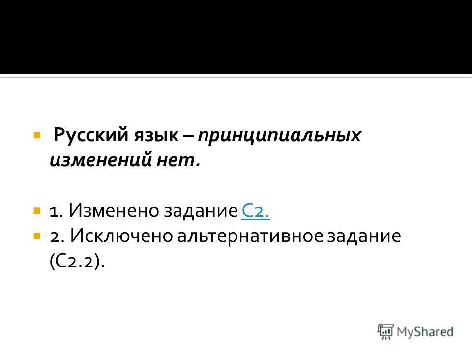 Русский язык – принципиальных изменений нет. 1. Изменено задание С2.С2. 2. Исключено альтернативное задание (С2.2).