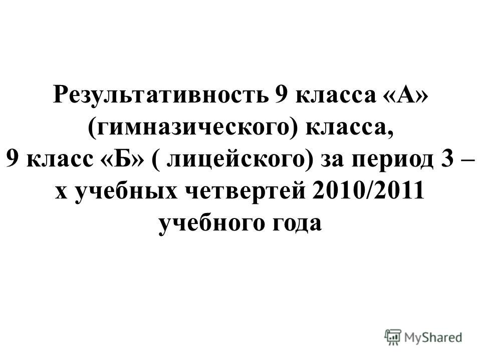 Результативность 9 класса «А» (гимназического) класса, 9 класс «Б» ( лицейского) за период 3 – х учебных четвертей 2010/2011 учебного года