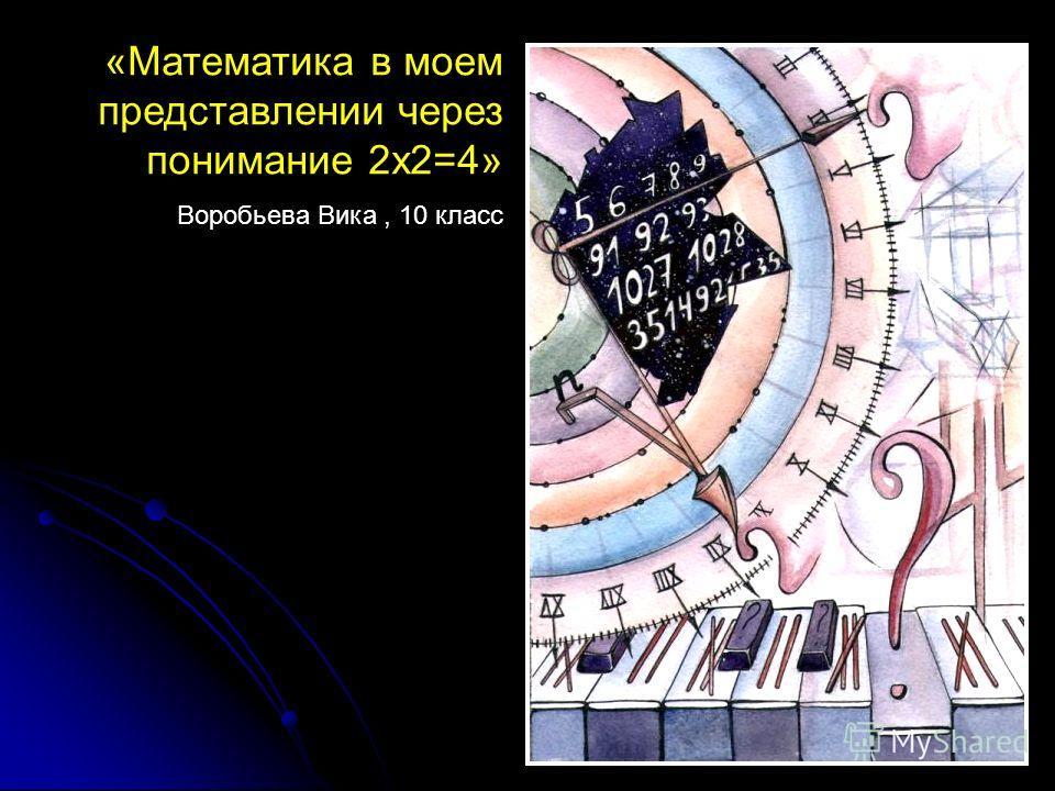 «Математика в моем представлении через понимание 2х2=4» Воробьева Вика, 10 класс