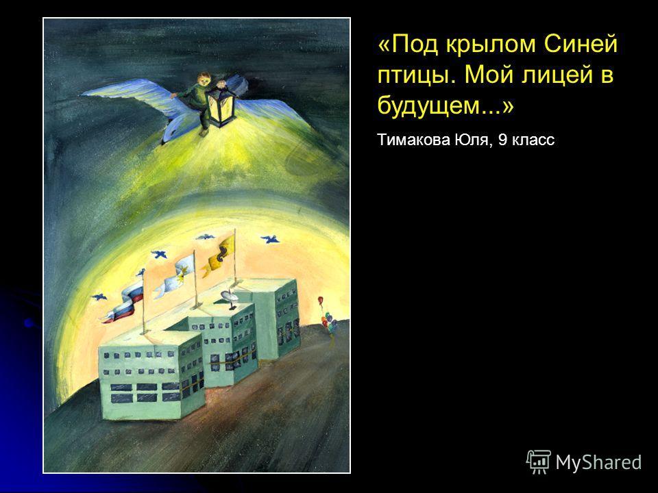 «Под крылом Синей птицы. Мой лицей в будущем...» Тимакова Юля, 9 класс