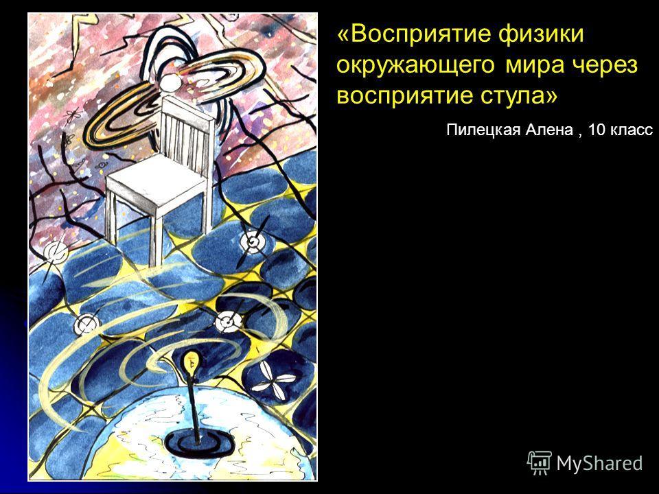 «Восприятие физики окружающего мира через восприятие стула» Пилецкая Алена, 10 класс