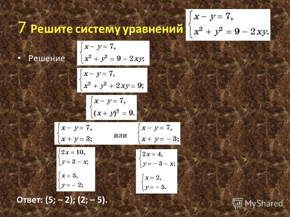 7 Решите систему уравнений Решение Ответ: (5; – 2); (2; – 5).