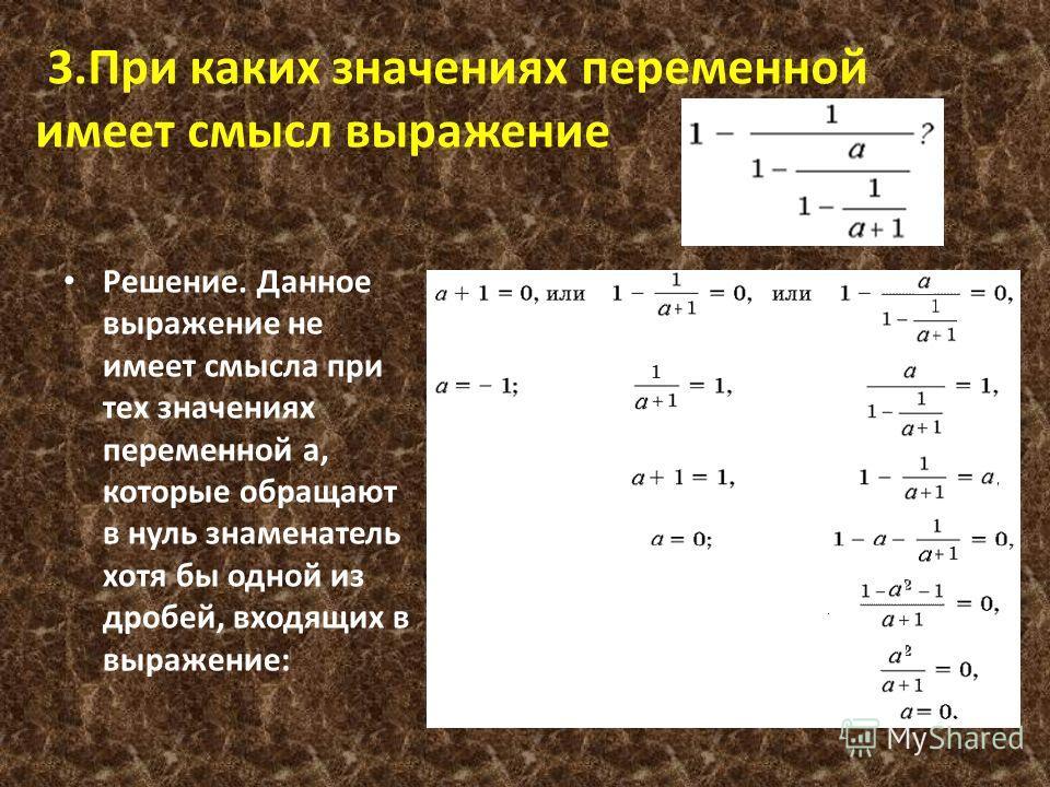3.При каких значениях переменной имеет смысл выражение Решение. Данное выражение не имеет смысла при тех значениях переменной a, которые обращают в нуль знаменатель хотя бы одной из дробей, входящих в выражение: