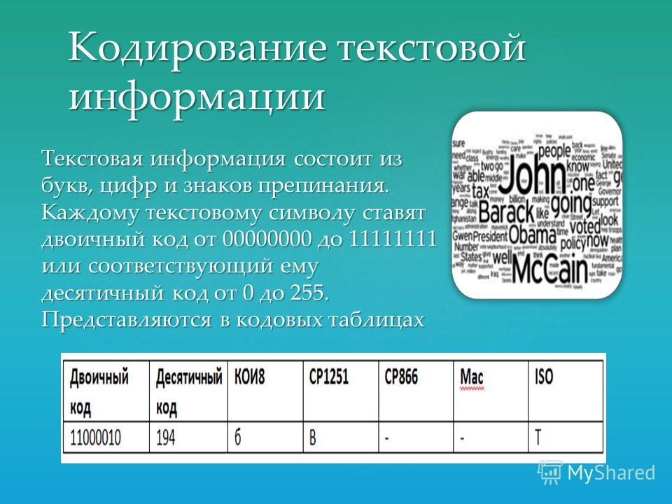 Кодирование текстовой информации Текстовая информация состоит из букв, цифр и знаков препинания. Каждому текстовому символу ставят двоичный код от 00000000 до 11111111 или соответствующий ему десятичный код от 0 до 255. Представляются в кодовых табли