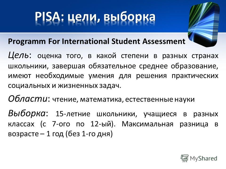 Programm For International Student Assessment Цель: оценка того, в какой степени в разных странах школьники, завершая обязательное среднее образование, имеют необходимые умения для решения практических социальных и жизненных задач. Области: чтение, м