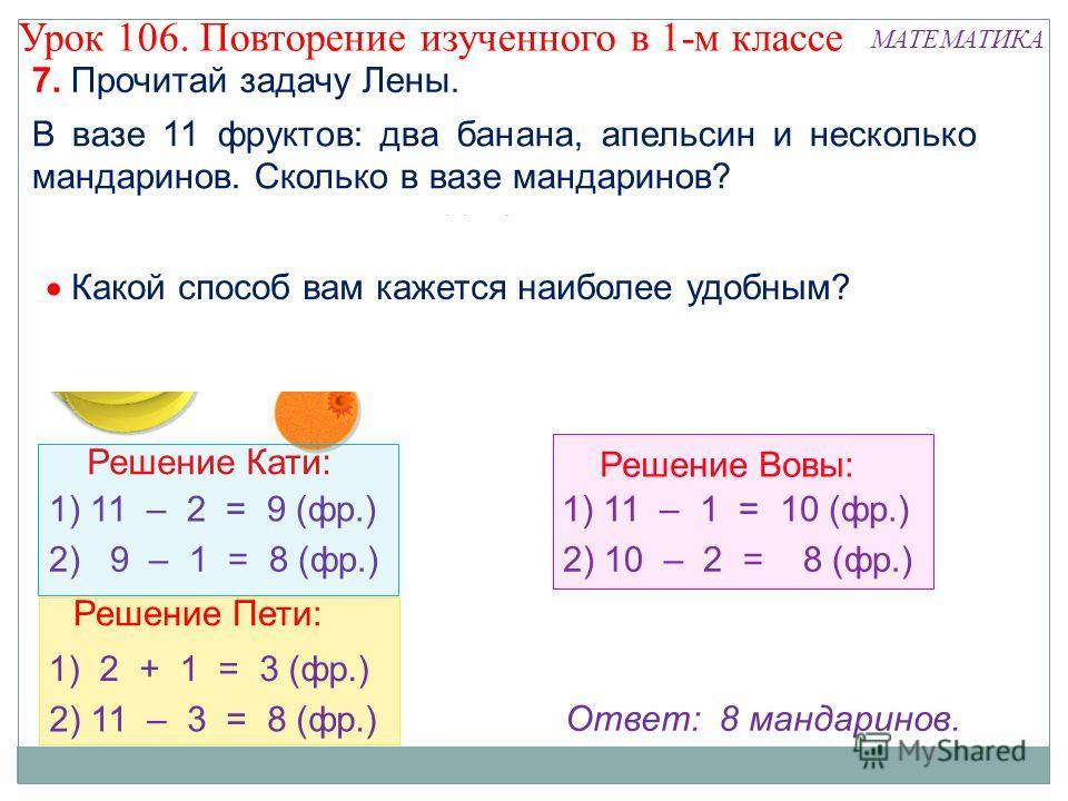 Решение Пети: 1) 2 + 1 = 3 (фр.) 2) 11 – 3 = 8 (фр.) 7. Прочитай задачу Лены. В вазе 11 фруктов: два банана, апельсин и несколько мандаринов. Сколько в вазе мандаринов? 11 ф. 1 ап. ? Ответ: 8 мандаринов. БананыАпельсиныМандарины Решение Кати: 1) 11 –