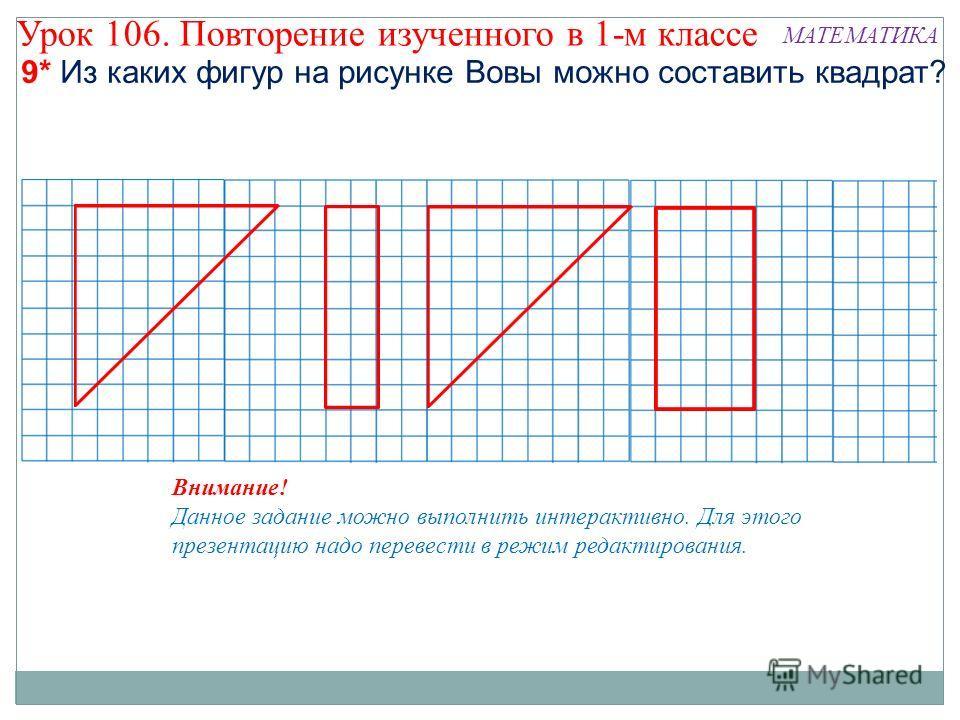 9* Из каких фигур на рисунке Вовы можно составить квадрат? Внимание! Данное задание можно выполнить интерактивно. Для этого презентацию надо перевести в режим редактирования. Урок 106. Повторение изученного в 1-м классе МАТЕМАТИКА