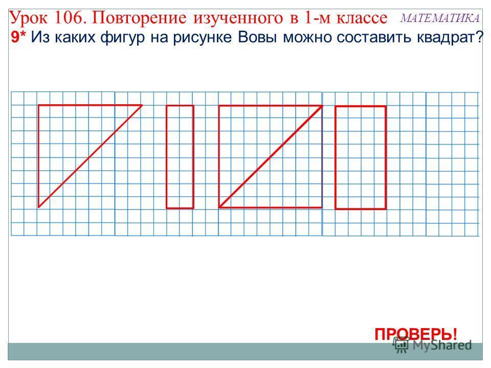 9* Из каких фигур на рисунке Вовы можно составить квадрат? ПРОВЕРЬ! Урок 106. Повторение изученного в 1-м классе МАТЕМАТИКА