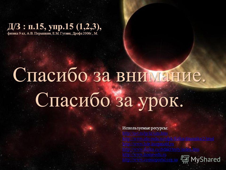 Используемые ресурсы: http://n-t.ru/tp/iz/uzn.htm http://www.ido.rudn.ru/nfpk/fizika/dinamika/2.html http://www.hde.kurganobl.ru http://www.fizika.ru/didakt/testy/index.htm http://www.home-edu.ru http://www.cosmoportal.org.ua Д/З : п.15, упр.15 (1,2,