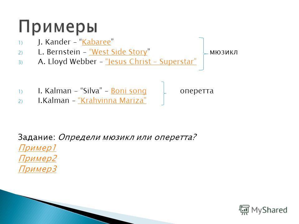 1) J. Kander – KabareeKabaree 2) L. Bernstein – West Side Story мюзиклWest Side Story 3) A. Lloyd Webber – Jesus Christ – SuperstarJesus Christ – Superstar 1) I. Kalman – Silva – Boni song опереттаBoni song 2) I.Kalman – Krahvinna MarizaKrahvinna Mar