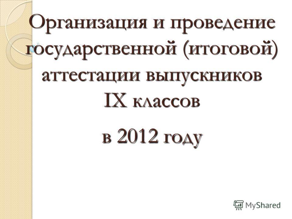 Организация и проведение государственной (итоговой) аттестации выпускников IX классов в 2012 году Организация и проведение государственной (итоговой) аттестации выпускников IX классов в 2012 году