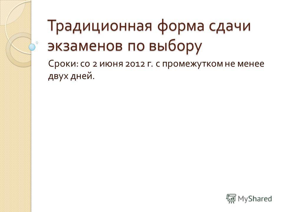 Традиционная форма сдачи экзаменов по выбору Сроки : со 2 июня 2012 г. с промежутком не менее двух дней.