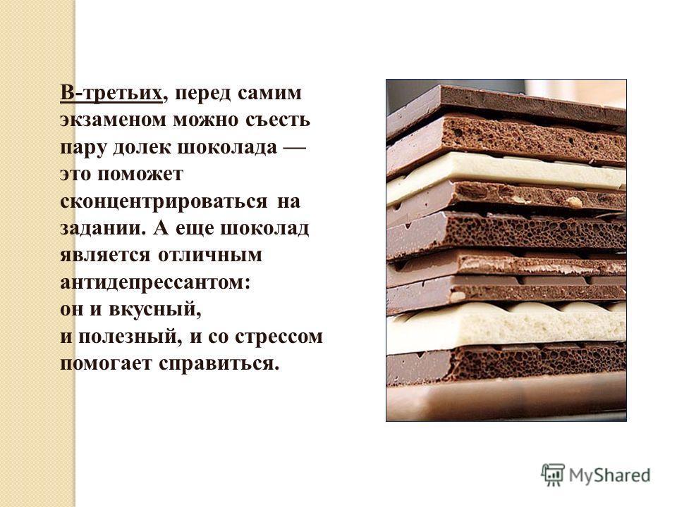 В-третьих, перед самим экзаменом можно съесть пару долек шоколада это поможет сконцентрироваться на задании. А еще шоколад является отличным антидепрессантом: он и вкусный, и полезный, и со стрессом помогает справиться.