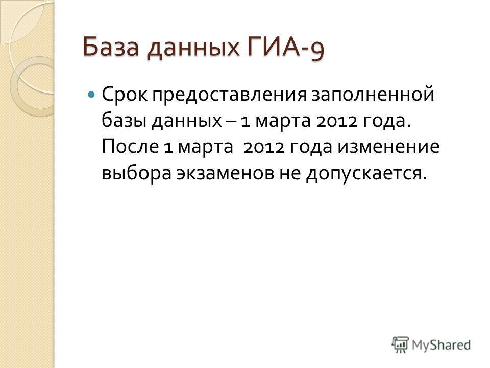 База данных ГИА -9 Срок предоставления заполненной базы данных – 1 марта 2012 года. После 1 марта 2012 года изменение выбора экзаменов не допускается.