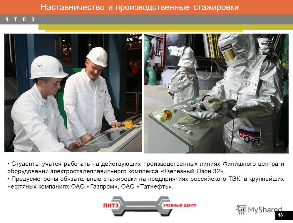 13 Наставничество и производственные стажировки Студенты учатся работать на действующих производственных линиях Финишного центра и оборудовании электросталеплавильного комплекса «Железный Озон 32». Предусмотрены обязательные стажировки на предприятия
