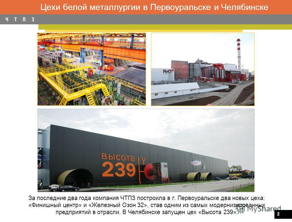 2 Цехи белой металлургии в Первоуральске и Челябинске За последние два года компания ЧТПЗ построила в г. Первоуральске два новых цеха: «Финишный центр» и «Железный Озон 32», став одним из самых модернизированных предприятий в отрасли. В Челябинске за