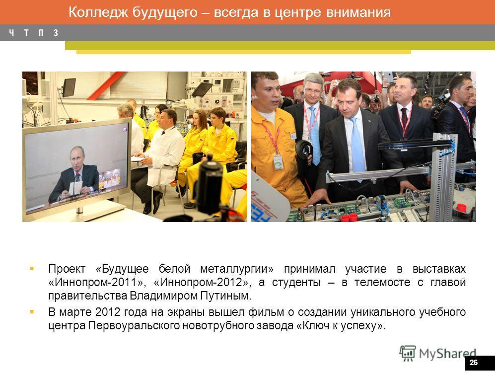 26 Колледж будущего – всегда в центре внимания Проект «Будущее белой металлургии» принимал участие в выставках «Иннопром-2011», «Иннопром-2012», а студенты – в телемосте с главой правительства Владимиром Путиным. В марте 2012 года на экраны вышел фил