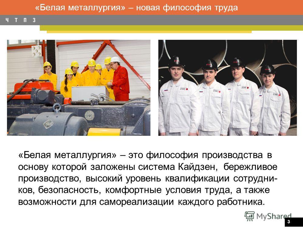 3 «Белая металлургия» – новая философия труда «Белая металлургия» – это философия производства в основу которой заложены система Кайдзен, бережливое производство, высокий уровень квалификации сотрудни- ков, безопасность, комфортные условия труда, а т