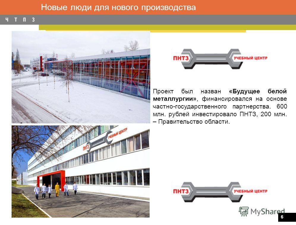 6 Новые люди для нового производства Проект был назван «Будущее белой металлургии», финансировался на основе частно-государственного партнерства. 600 млн. рублей инвестировало ПНТЗ, 200 млн. – Правительство области.