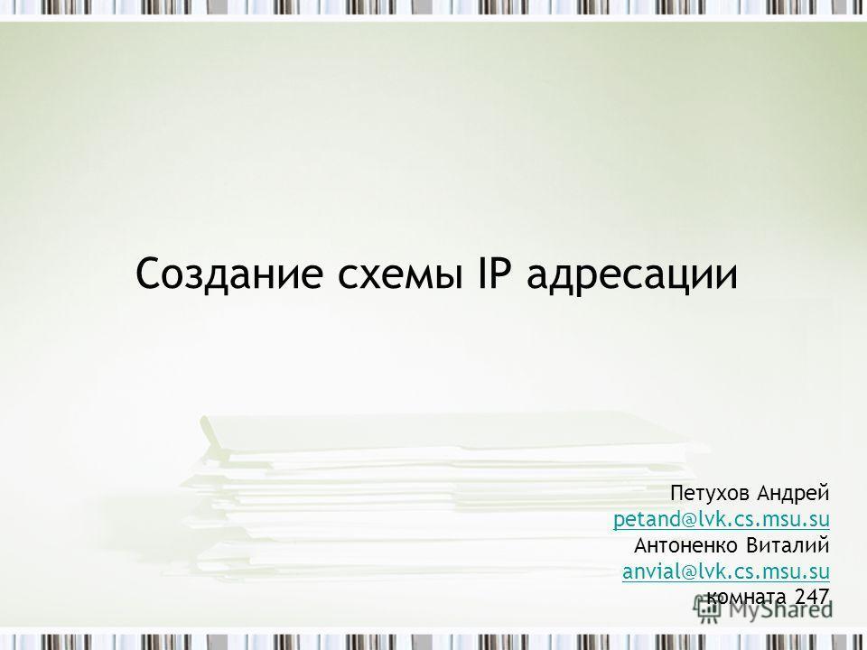 Создание схемы IP адресации Петухов Андрей petand@lvk.cs.msu.su Антоненко Виталий anvial@lvk.cs.msu.su комната 247