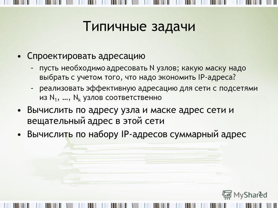 Типичные задачи Спроектировать адресацию –пусть необходимо адресовать N узлов; какую маску надо выбрать с учетом того, что надо экономить IP-адреса? –реализовать эффективную адресацию для сети с подсетями из N 1, …, N k узлов соответственно Вычислить