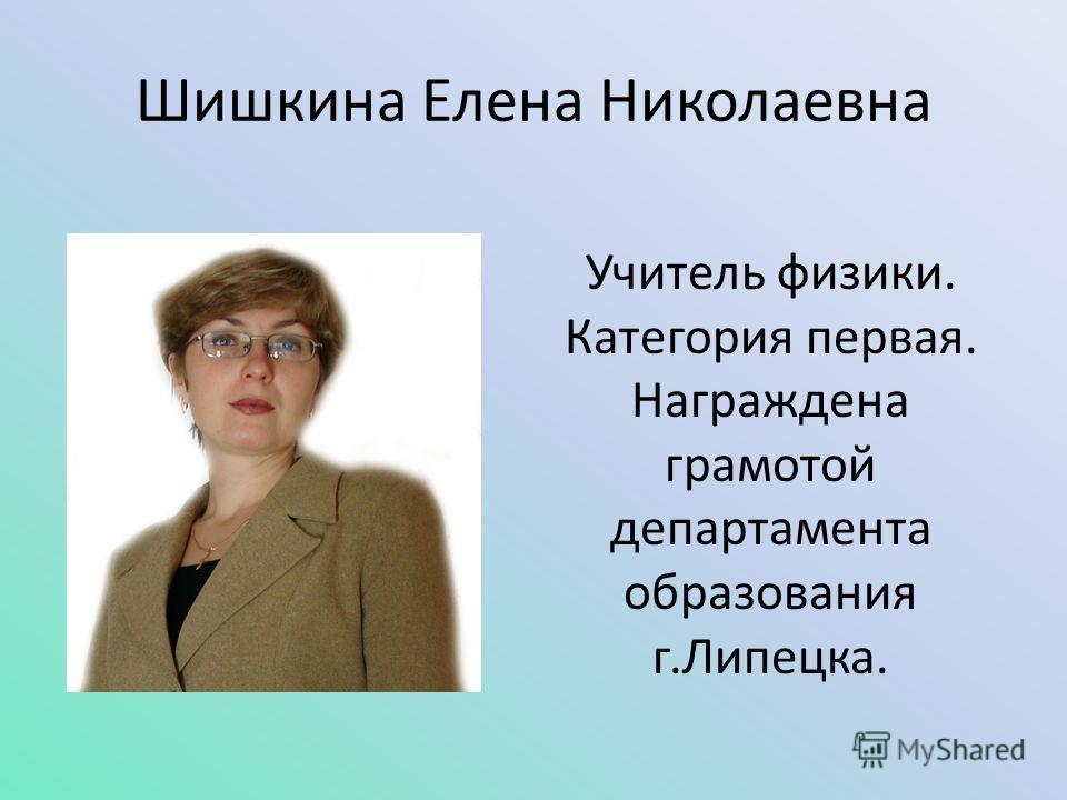 Шишкина Елена Николаевна Учитель физики. Категория первая. Награждена грамотой департамента образования г.Липецка.