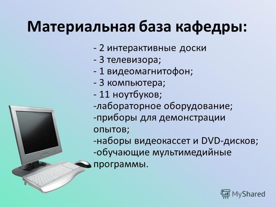 Материальная база кафедры: - 2 интерактивные доски - 3 телевизора; - 1 видеомагнитофон; - 3 компьютера; - 11 ноутбуков; -лабораторное оборудование; -приборы для демонстрации опытов; -наборы видеокассет и DVD-дисков; -обучающие мультимедийные программ