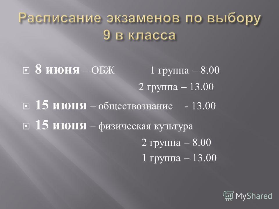 8 июня – ОБЖ 1 группа – 8.00 2 группа – 13.00 15 июня – обществознание - 13.00 15 июня – физическая культура 2 группа – 8.00 1 группа – 13.00