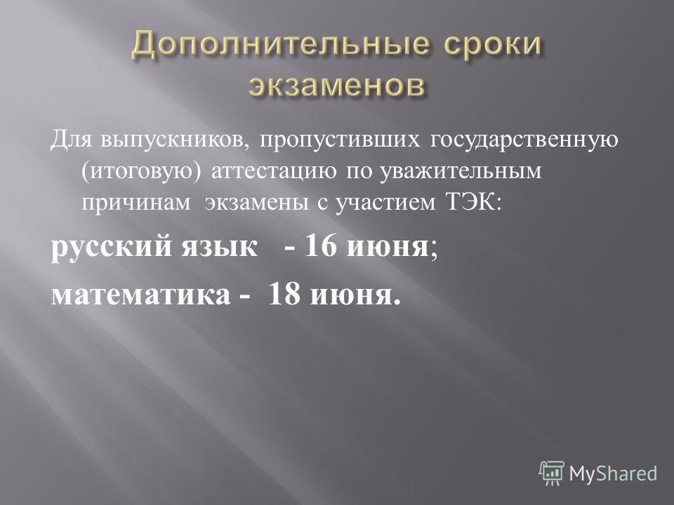 Для выпускников, пропустивших государственную ( итоговую ) аттестацию по уважительным причинам экзамены с участием ТЭК : русский язык - 16 июня ; математика - 18 июня.