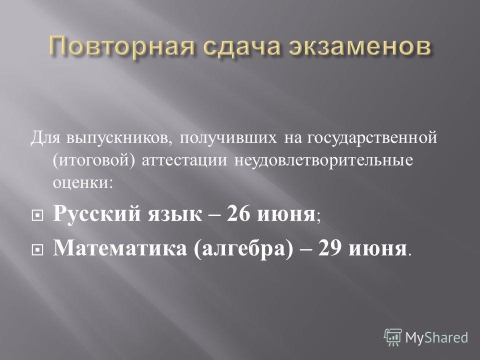 Для выпускников, получивших на государственной ( итоговой ) аттестации неудовлетворительные оценки : Русский язык – 26 июня ; Математика ( алгебра ) – 29 июня.