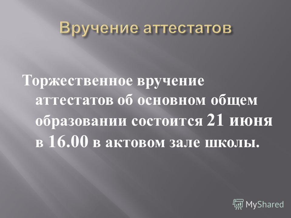 Торжественное вручение аттестатов об основном общем образовании состоится 21 июня в 16.00 в актовом зале школы.