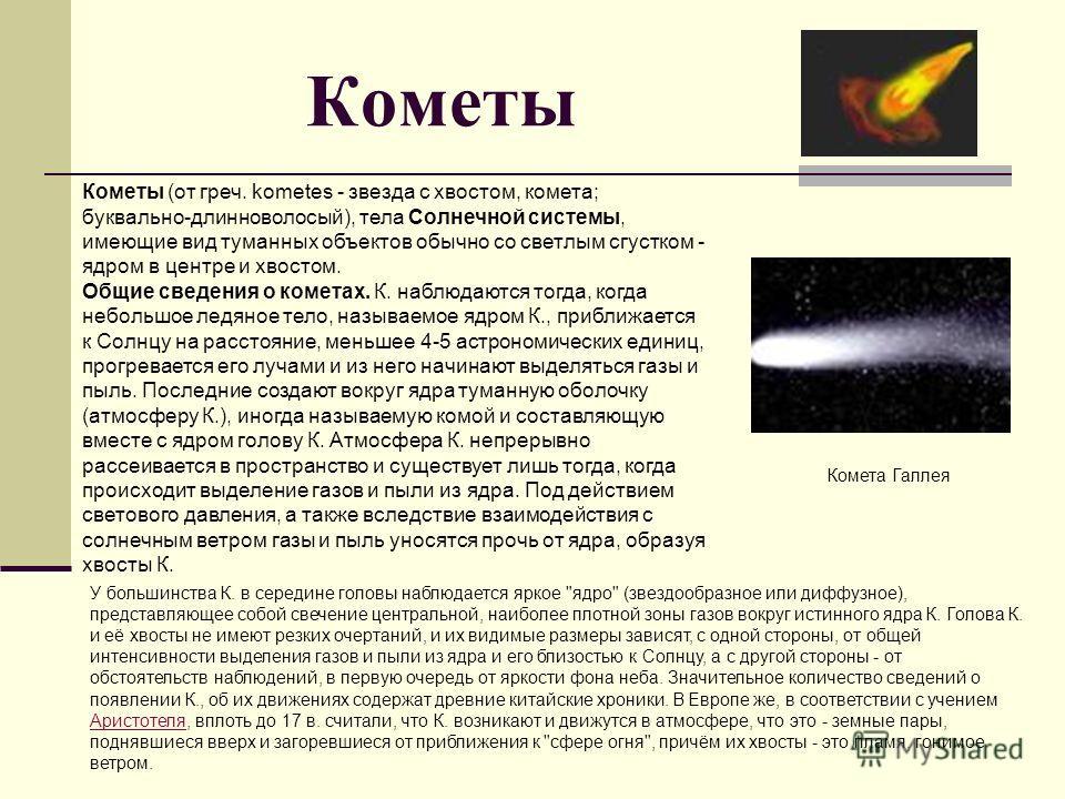 Кометы (от греч. kometes - звезда с хвостом, комета; буквально-длинноволосый), тела Солнечной системы, имеющие вид туманных объектов обычно со светлым сгустком - ядром в центре и хвостом. Общие сведения о кометах. К. наблюдаются тогда, когда небольшо